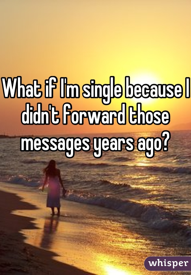 What if I'm single because I didn't forward those messages years ago?