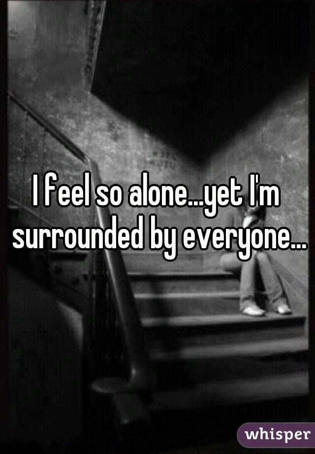 I feel so alone...yet I'm surrounded by everyone...