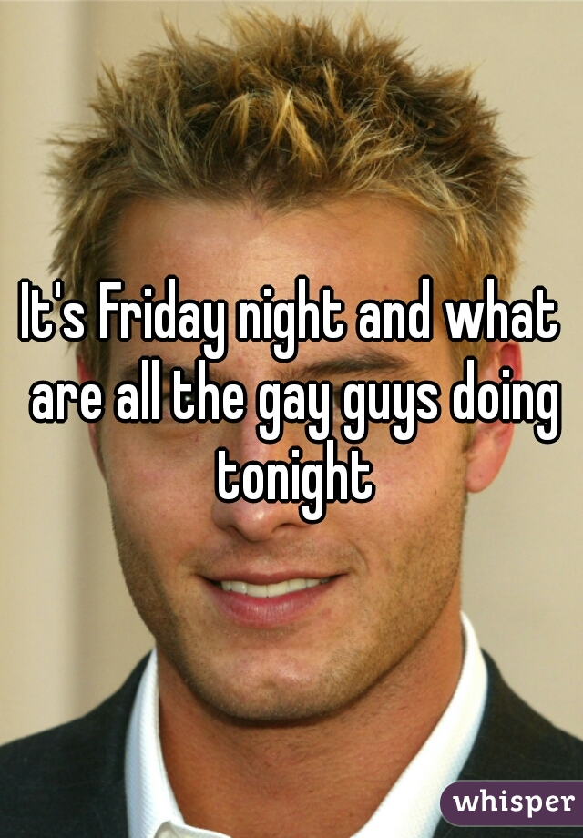 It's Friday night and what are all the gay guys doing tonight