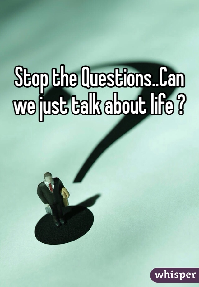Stop the Questions..Can we just talk about life ?