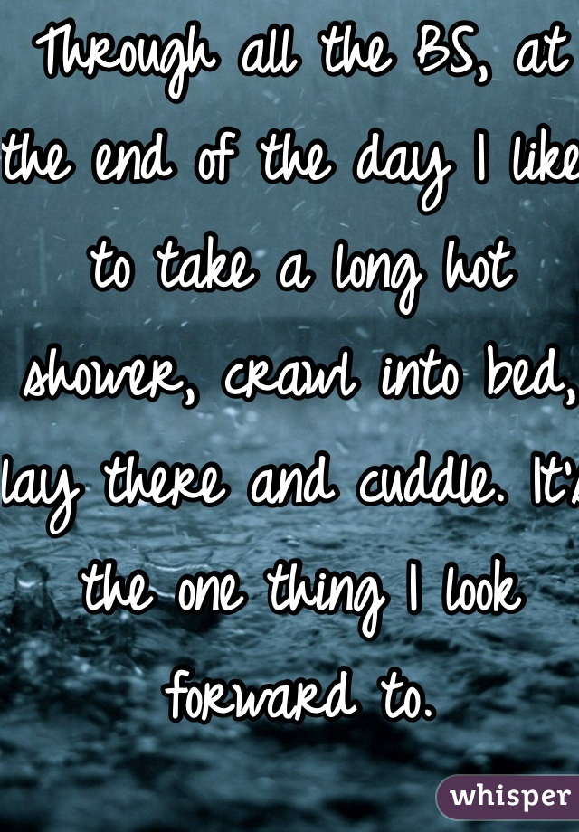 Through all the BS, at the end of the day I like to take a long hot shower, crawl into bed, lay there and cuddle. It's the one thing I look forward to.