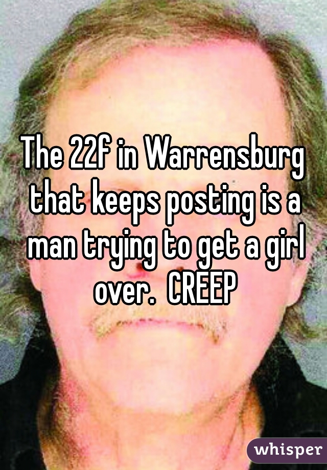 The 22f in Warrensburg that keeps posting is a man trying to get a girl over.  CREEP