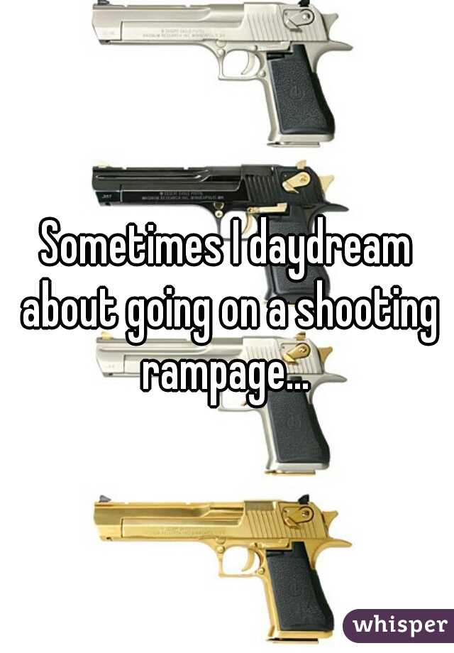 Sometimes I daydream about going on a shooting rampage...
