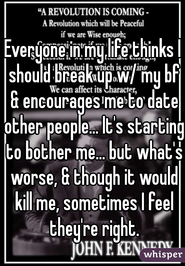 Everyone in my life thinks I should break up w/ my bf & encourages me to date other people... It's starting to bother me... but what's worse, & though it would kill me, sometimes I feel they're right.