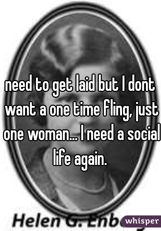 need to get laid but I dont want a one time fling, just one woman... I need a social life again.
