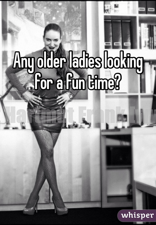 Any older ladies looking for a fun time?