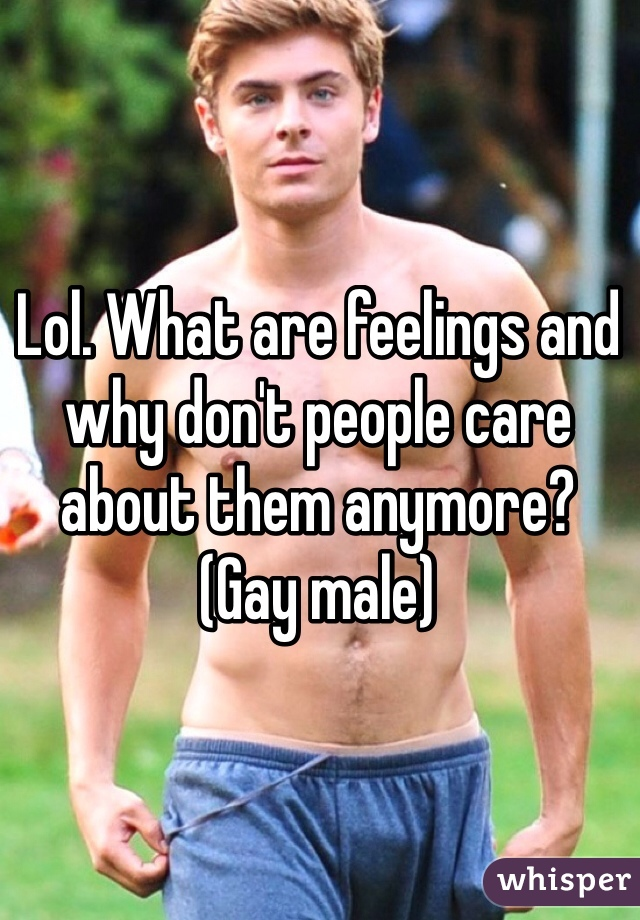 Lol. What are feelings and why don't people care about them anymore? (Gay male)