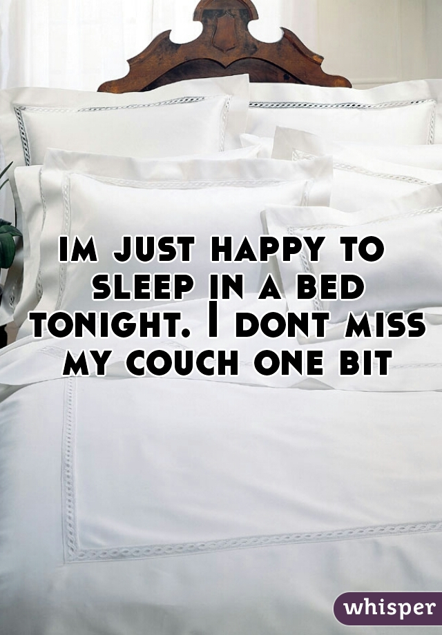 im just happy to sleep in a bed tonight. I dont miss my couch one bit