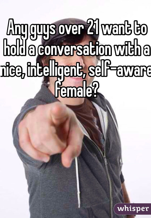 Any guys over 21 want to hold a conversation with a nice, intelligent, self-aware female?