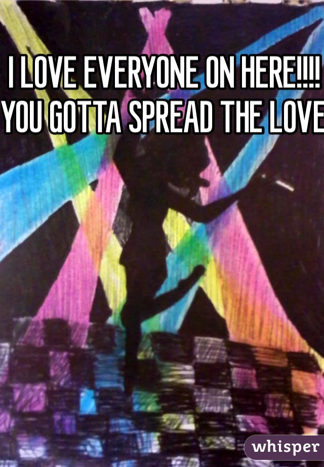 I LOVE EVERYONE ON HERE!!!! YOU GOTTA SPREAD THE LOVE
