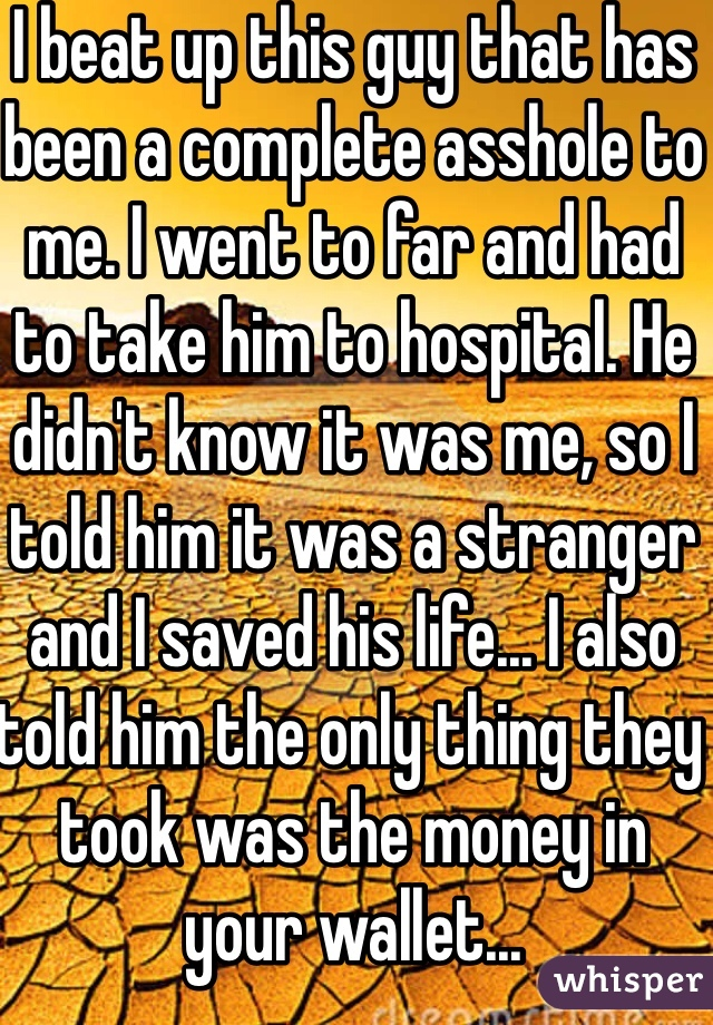 I beat up this guy that has been a complete asshole to me. I went to far and had to take him to hospital. He didn't know it was me, so I told him it was a stranger and I saved his life... I also told him the only thing they took was the money in your wallet...