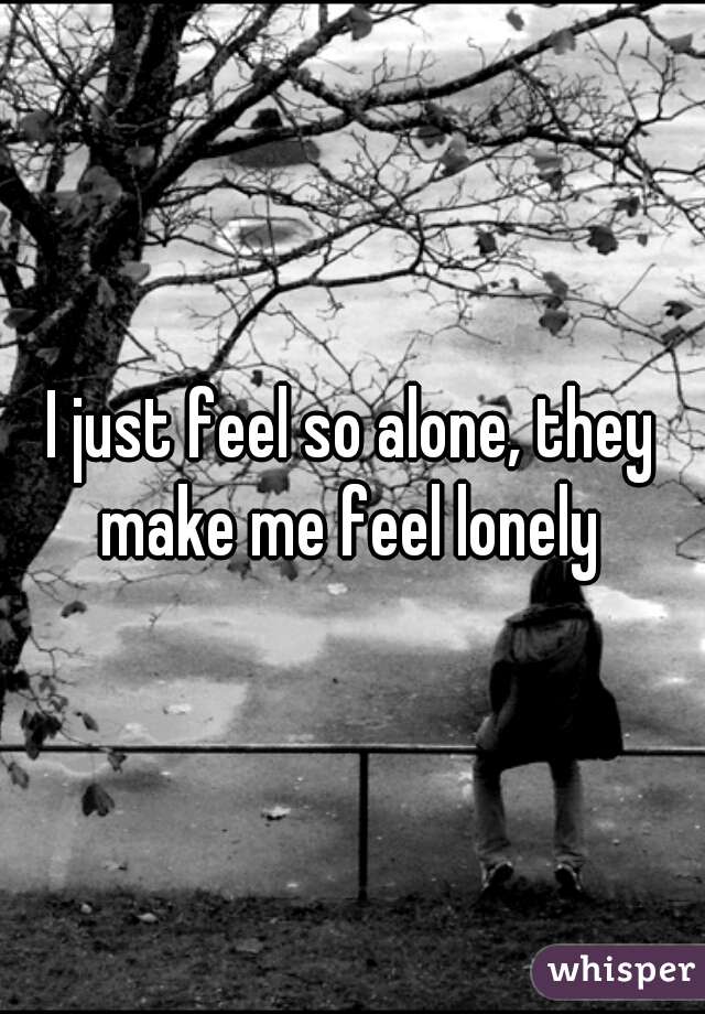 I just feel so alone, they make me feel lonely