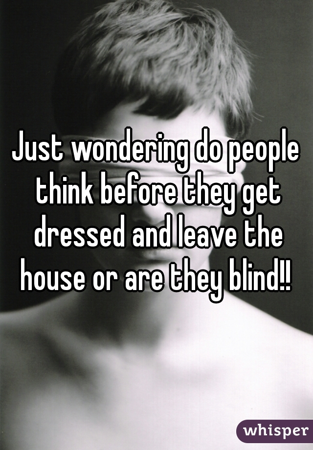 Just wondering do people think before they get dressed and leave the house or are they blind!!