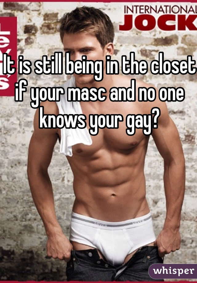 It is still being in the closet if your masc and no one knows your gay?