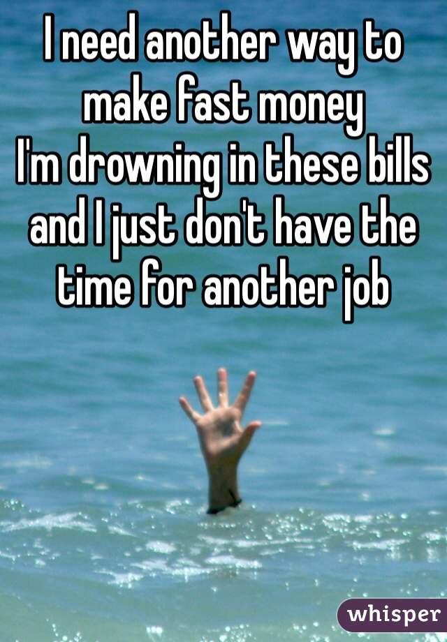 I need another way to make fast money I'm drowning in these bills and I just don't have the time for another job