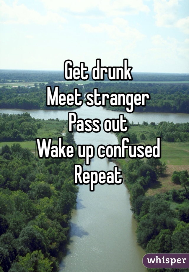 Get drunk Meet stranger Pass out Wake up confused Repeat
