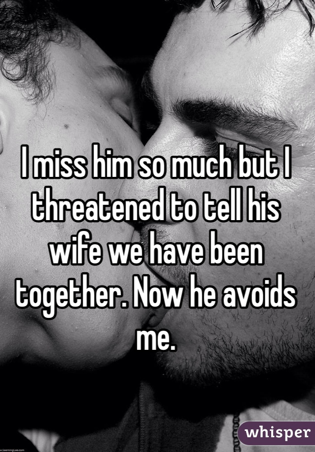 I miss him so much but I threatened to tell his wife we have been together. Now he avoids me.