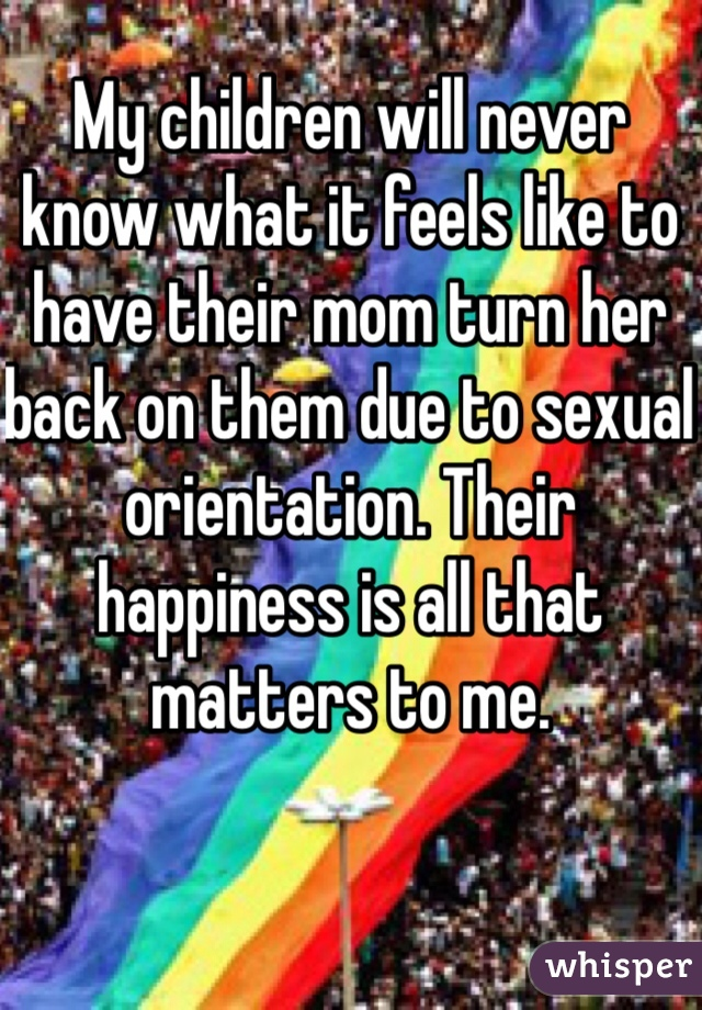 My children will never know what it feels like to have their mom turn her back on them due to sexual orientation. Their happiness is all that matters to me.