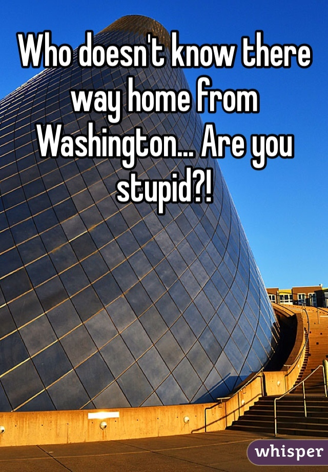 Who doesn't know there way home from Washington... Are you stupid?!
