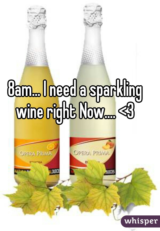 8am... I need a sparkling wine right Now.... <3