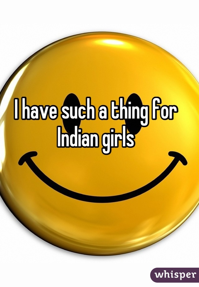 I have such a thing for Indian girls