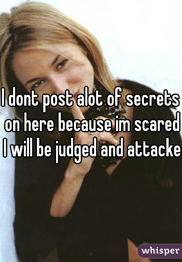 I dont post alot of secrets on here because im scared I will be judged and attacked