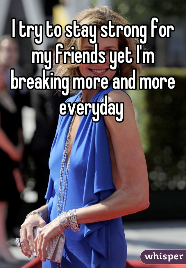 I try to stay strong for my friends yet I'm breaking more and more everyday