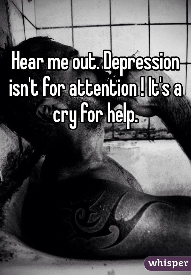 Hear me out. Depression isn't for attention ! It's a cry for help.