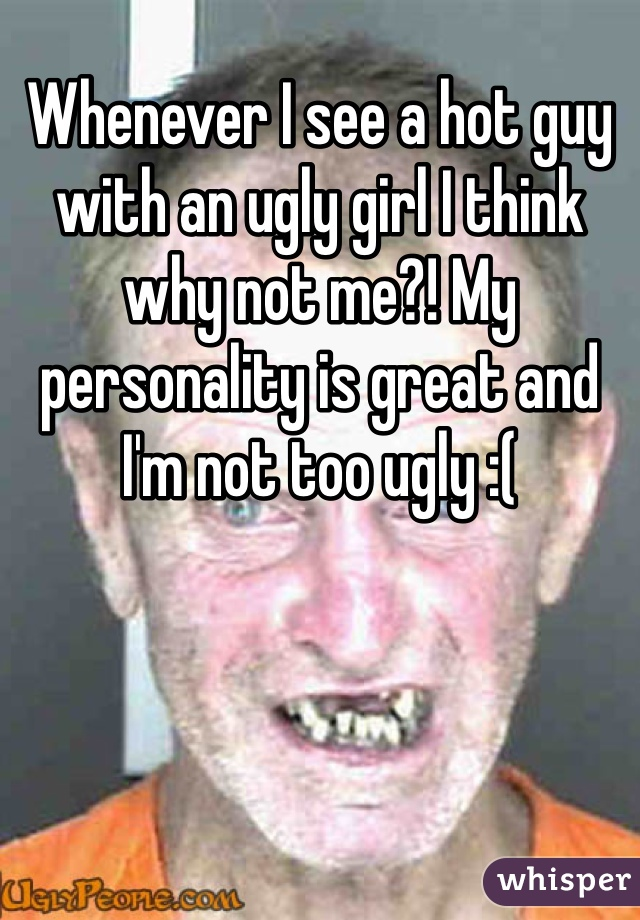 Whenever I see a hot guy with an ugly girl I think why not me?! My personality is great and I'm not too ugly :(