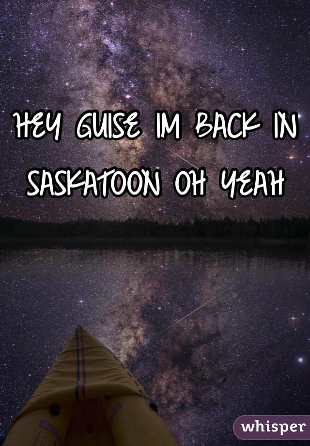 HEY GUISE IM BACK IN SASKATOON OH YEAH