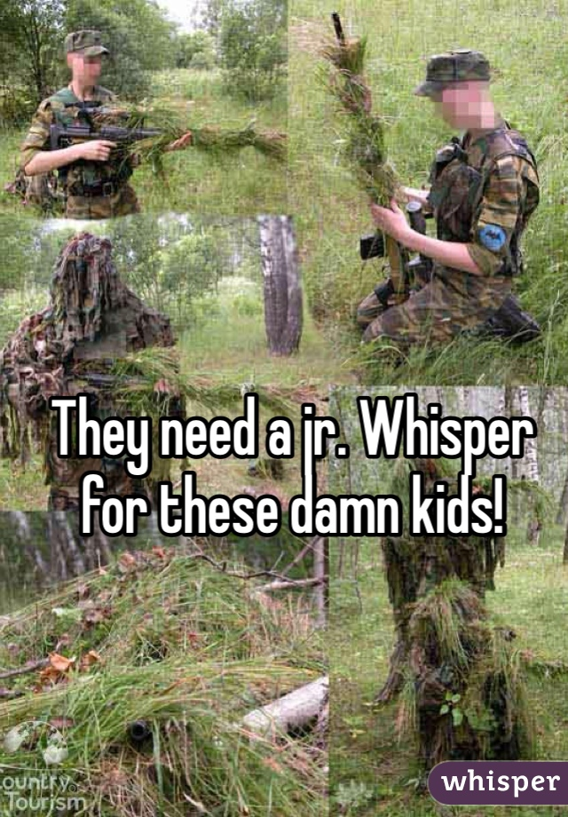They need a jr. Whisper for these damn kids!