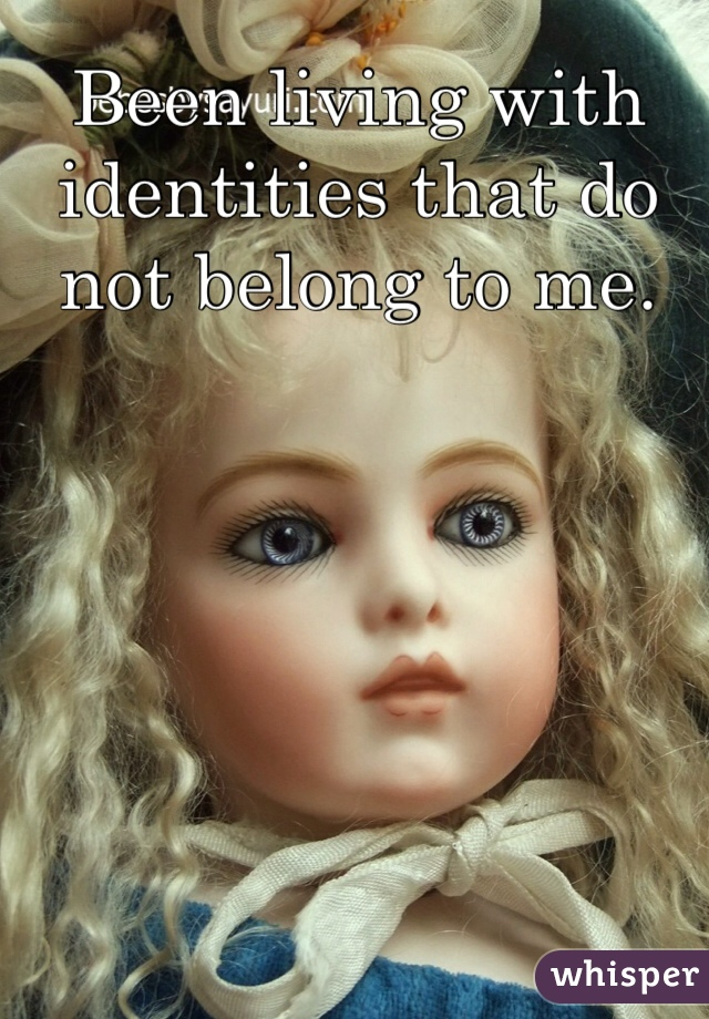 Been living with identities that do not belong to me.