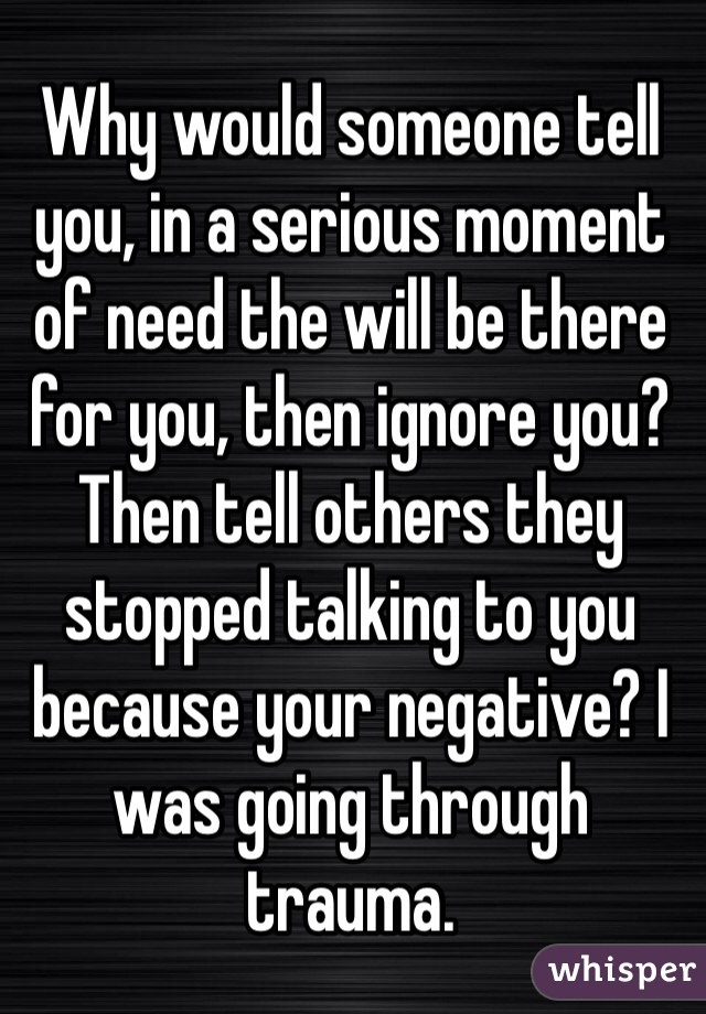 Why would someone tell you, in a serious moment of need the will be there for you, then ignore you? Then tell others they stopped talking to you because your negative? I was going through trauma.