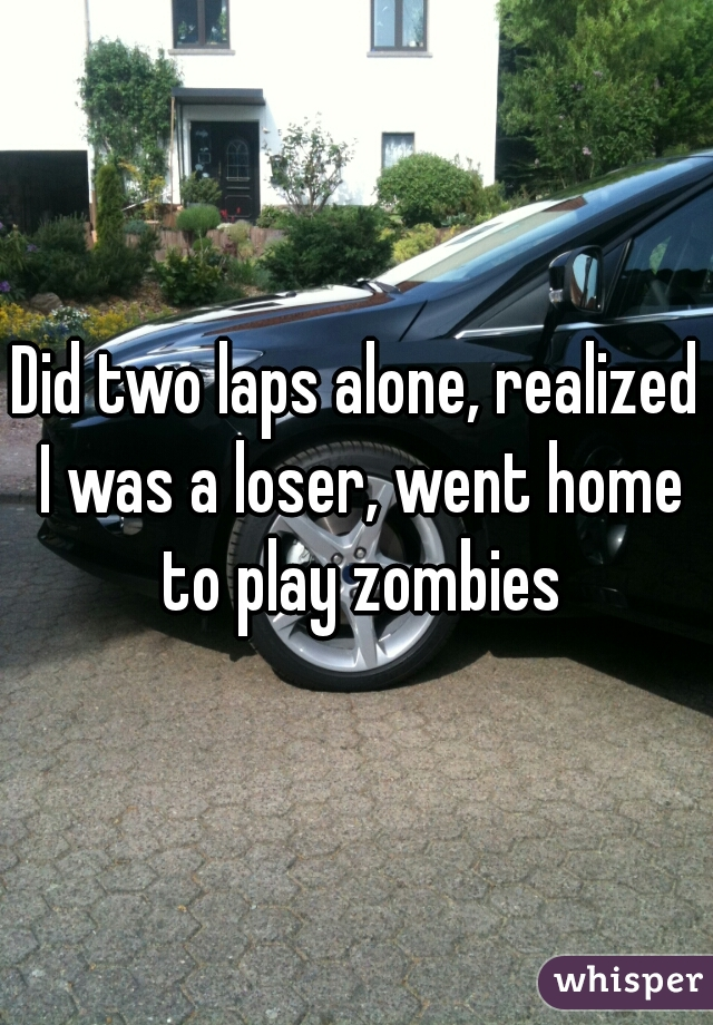 Did two laps alone, realized I was a loser, went home to play zombies
