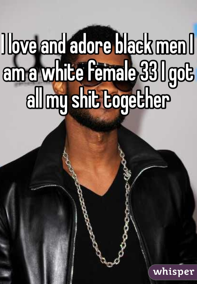 I love and adore black men I am a white female 33 I got all my shit together