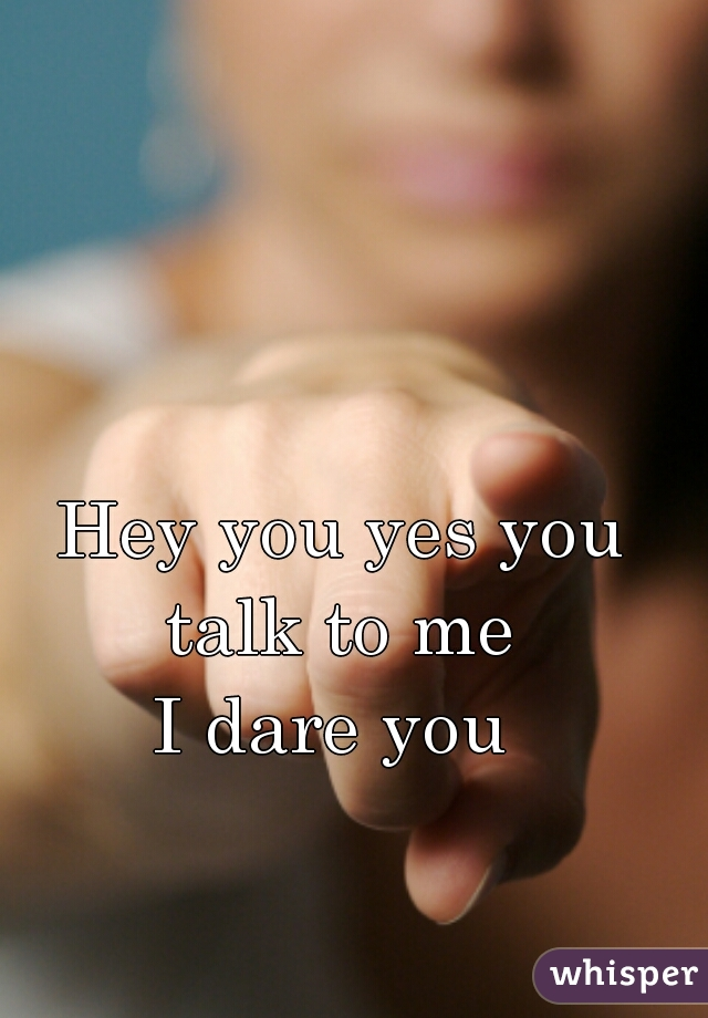 Hey you yes you talk to me  I dare you