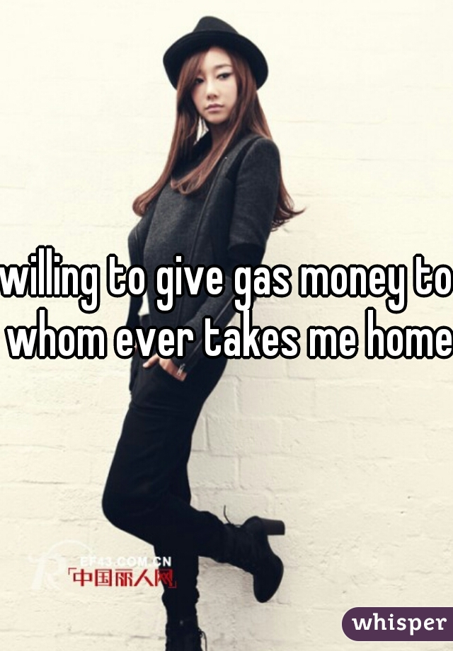 willing to give gas money to whom ever takes me home