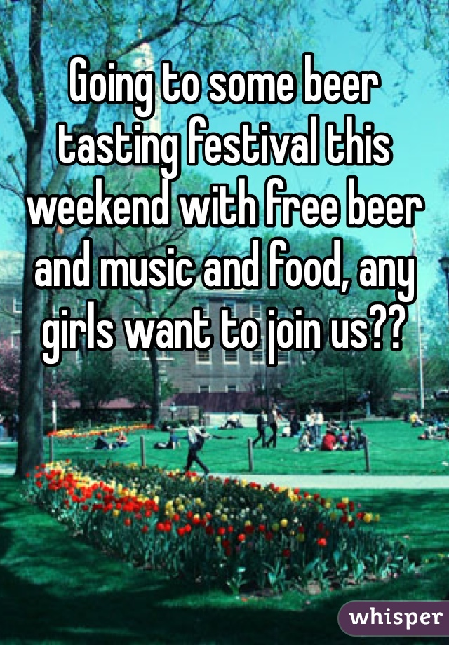 Going to some beer tasting festival this weekend with free beer and music and food, any girls want to join us??