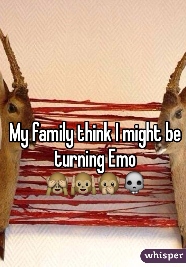 My family think I might be turning Emo  🙈🙉🙊💀