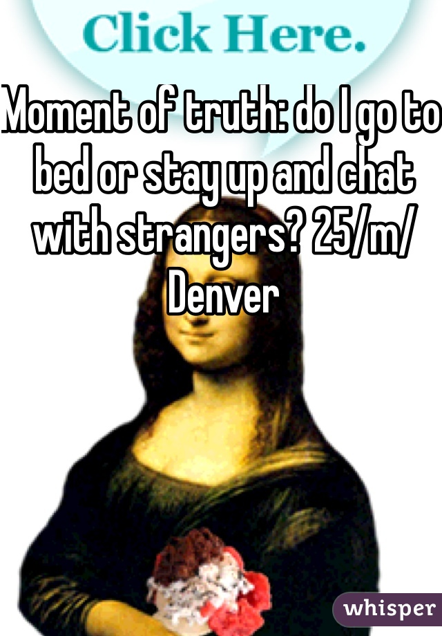 Moment of truth: do I go to bed or stay up and chat with strangers? 25/m/Denver