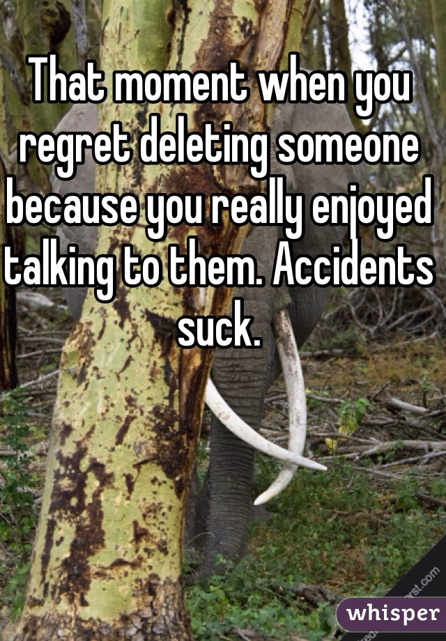 That moment when you regret deleting someone because you really enjoyed talking to them. Accidents suck.