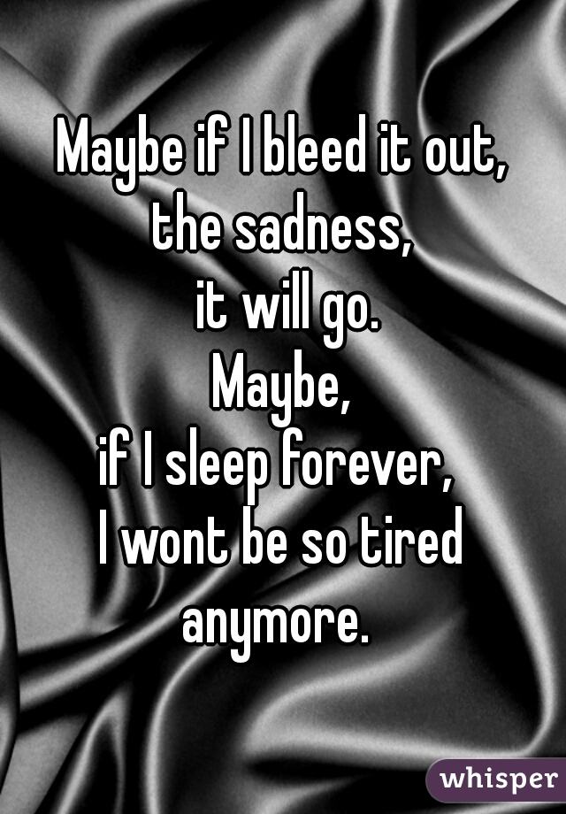 Maybe if I bleed it out, the sadness,  it will go. Maybe, if I sleep forever,  I wont be so tired anymore.