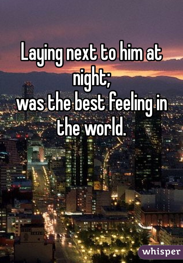 Laying next to him at night;  was the best feeling in the world.