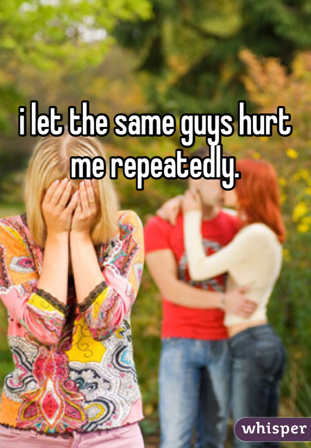 i let the same guys hurt me repeatedly.