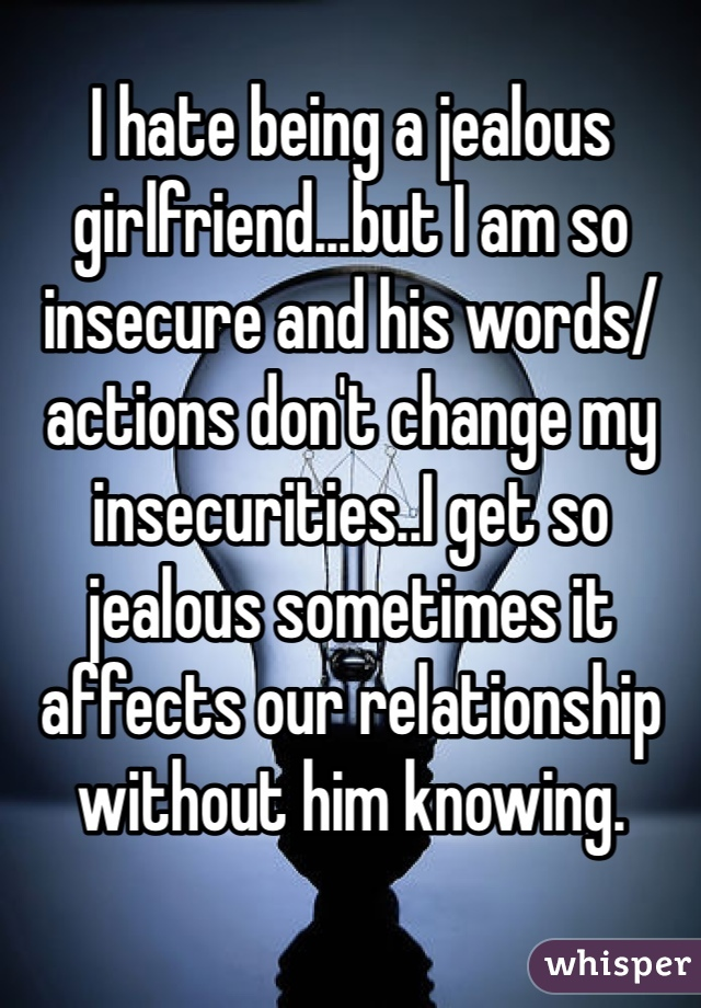 I hate being a jealous girlfriend...but I am so insecure and his words/actions don't change my insecurities..I get so jealous sometimes it affects our relationship without him knowing.