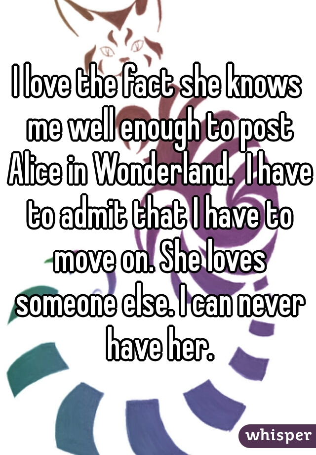 I love the fact she knows me well enough to post Alice in Wonderland.  I have to admit that I have to move on. She loves someone else. I can never have her.