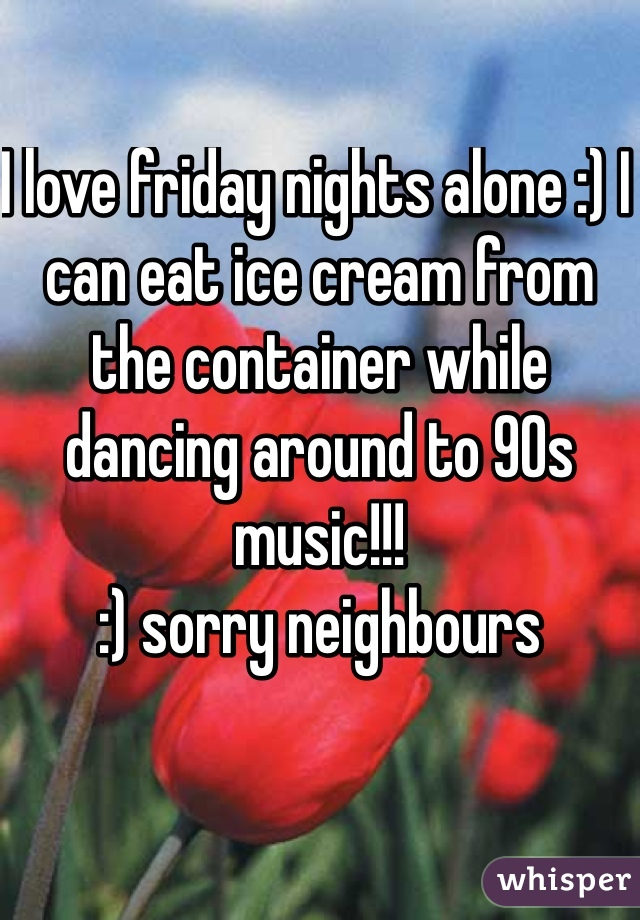 I love friday nights alone :) I can eat ice cream from the container while dancing around to 90s music!!! :) sorry neighbours