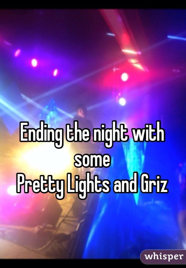 Ending the night with some Pretty Lights and Griz