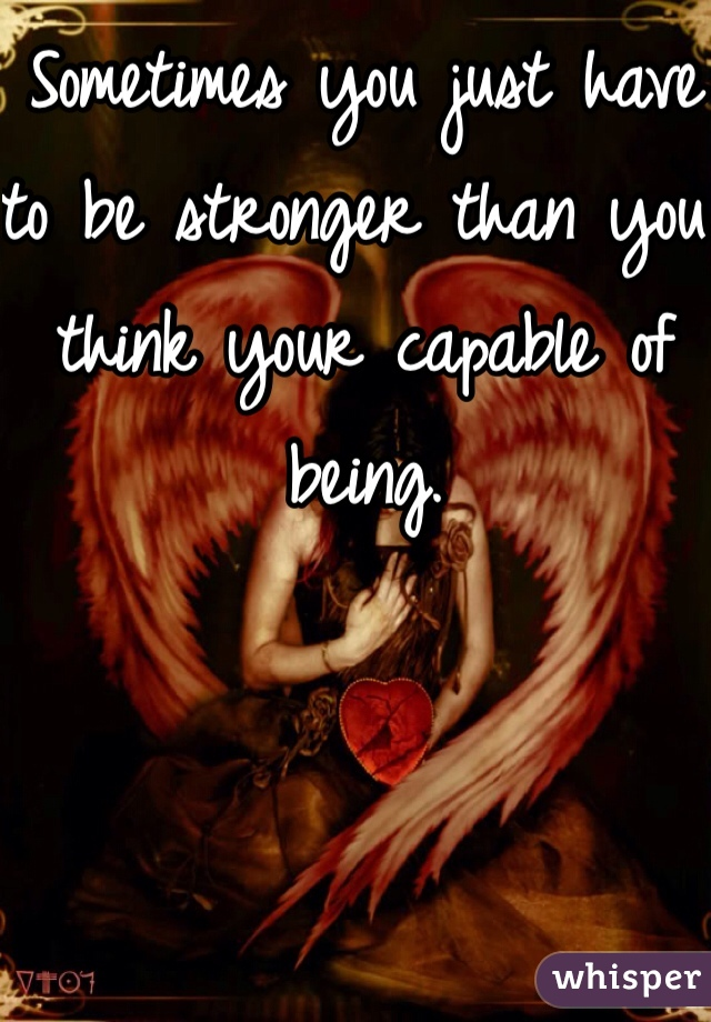 Sometimes you just have to be stronger than you think your capable of being.