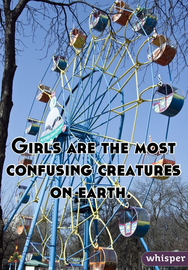 Girls are the most confusing creatures on earth.